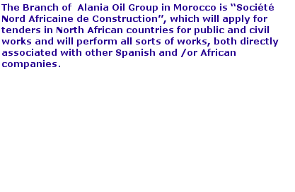 "Alania oil has a contract with a Government in Central Africa for the construction of 225,000 m2 of social housing and 345.350 m2 of government buildings. The start of works are scheduled for May 2015. Total contract amount is for EUR 780 million. In February 2015, Alania Oil has create a Morocco company, ""Société Nord Africaine de Construction"", which will be awarded for public and civil works and perform all sorts of works, both directly associated with other Spanish or African companies, will go to tenders in North Africa countries . We already have in study works form an amount of EUR 100 million."